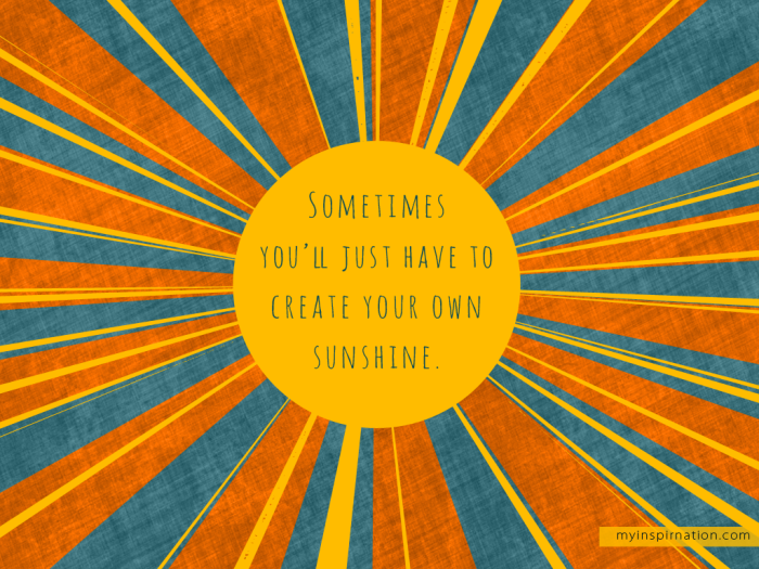 sometimes-youll-just-have-to-create-your-own-sunshine_1024x768_zpsc6a1cfec
